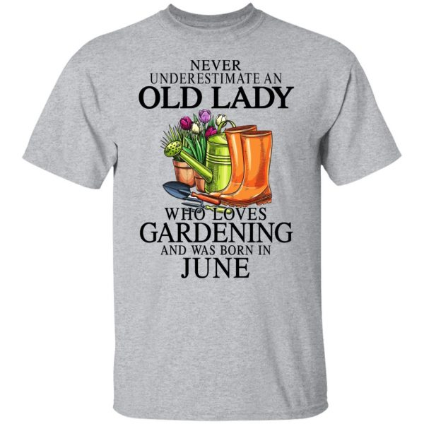Never Underestimate An Old Lady Who Loves Gardening And Was Born In June T-Shirts, Hoodies, Sweatshirt Apparel 5
