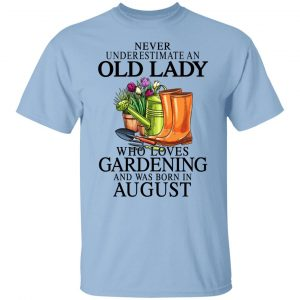 Never Underestimate An Old Lady Who Loves Gardening And Was Born In August T-Shirts, Hoodies, Sweatshirt Apparel