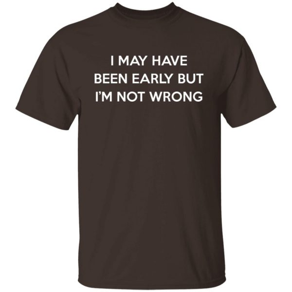 I May Have Been Early But I'm Not Wrong T-Shirts, Hoodies, Sweatshirt Apparel 4