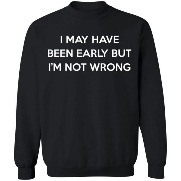 I May Have Been Early But I'm Not Wrong T-Shirts, Hoodies, Sweatshirt Apparel 13