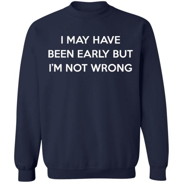 I May Have Been Early But I'm Not Wrong T-Shirts, Hoodies, Sweatshirt Apparel 14