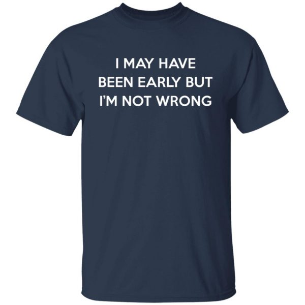 I May Have Been Early But I'm Not Wrong T-Shirts, Hoodies, Sweatshirt Apparel 5