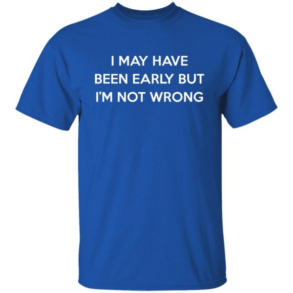 I May Have Been Early But I'm Not Wrong T-Shirts, Hoodies, Sweatshirt Apparel 6