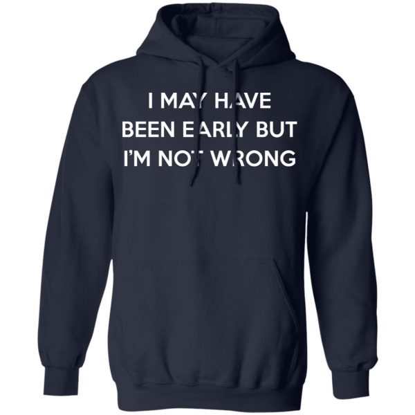 I May Have Been Early But I'm Not Wrong T-Shirts, Hoodies, Sweatshirt Apparel 10