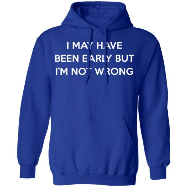I May Have Been Early But I'm Not Wrong T-Shirts, Hoodies, Sweatshirt Apparel 12