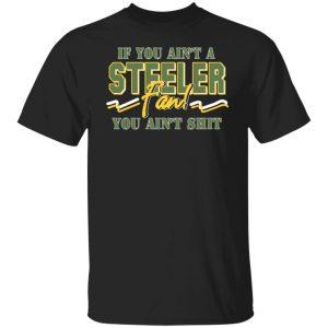 If You Ain't A Steeler Fan You Ain't Shit T-Shirts, Hoodies, Sweatshirt Apparel