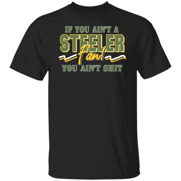 If You Ain't A Steeler Fan You Ain't Shit T-Shirts, Hoodies, Sweatshirt Apparel 3