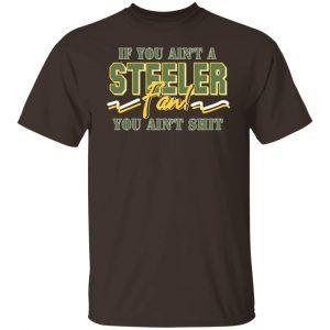 If You Ain't A Steeler Fan You Ain't Shit T-Shirts, Hoodies, Sweatshirt Apparel 2