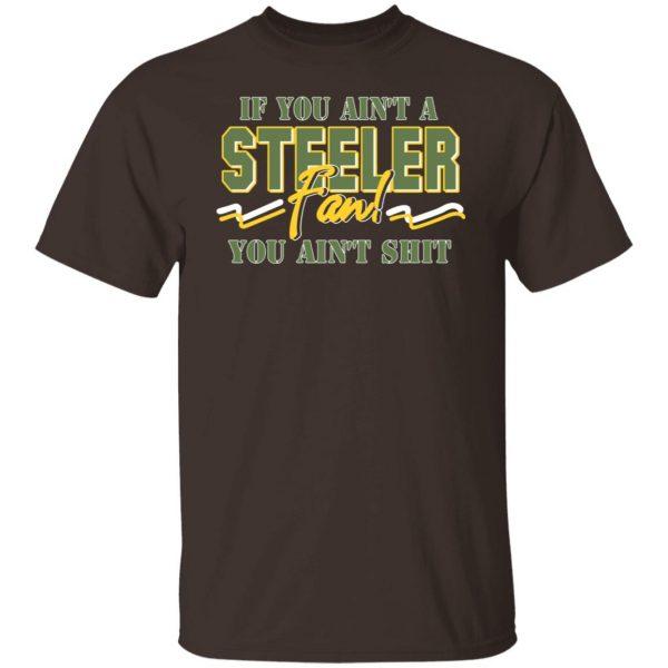 If You Ain't A Steeler Fan You Ain't Shit T-Shirts, Hoodies, Sweatshirt Apparel 4