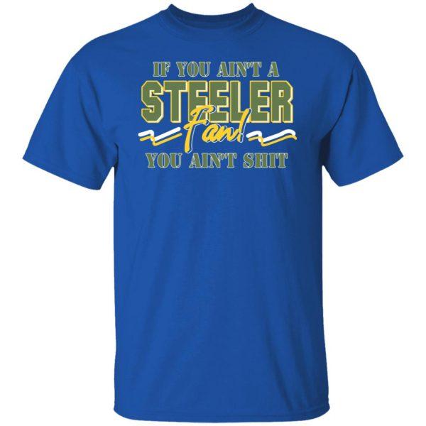 If You Ain't A Steeler Fan You Ain't Shit T-Shirts, Hoodies, Sweatshirt Apparel 6