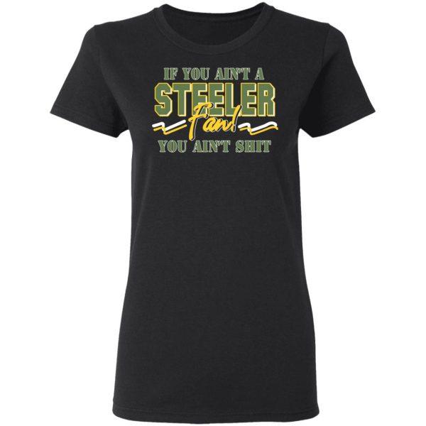 If You Ain't A Steeler Fan You Ain't Shit T-Shirts, Hoodies, Sweatshirt Apparel 7