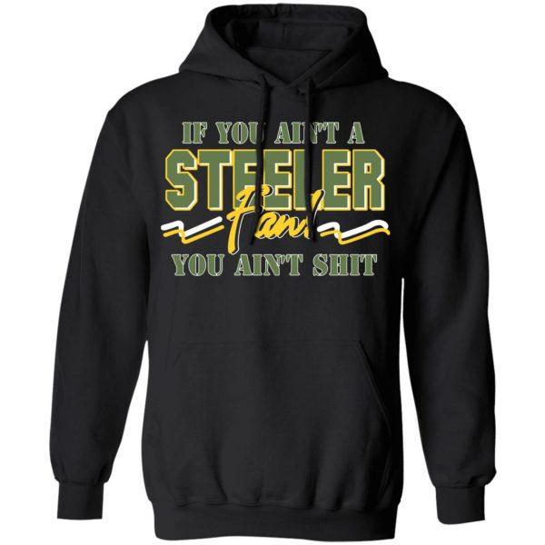 If You Ain't A Steeler Fan You Ain't Shit T-Shirts, Hoodies, Sweatshirt Apparel 9