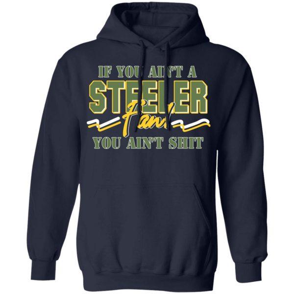 If You Ain't A Steeler Fan You Ain't Shit T-Shirts, Hoodies, Sweatshirt Apparel 10