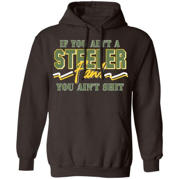 If You Ain't A Steeler Fan You Ain't Shit T-Shirts, Hoodies, Sweatshirt Apparel 11