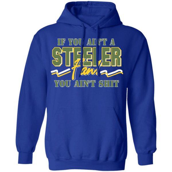 If You Ain't A Steeler Fan You Ain't Shit T-Shirts, Hoodies, Sweatshirt Apparel 12