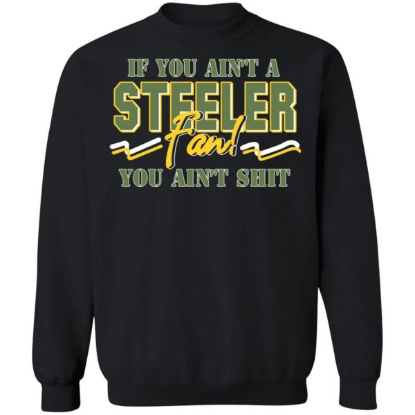 If You Ain't A Steeler Fan You Ain't Shit T-Shirts, Hoodies, Sweatshirt Apparel 13