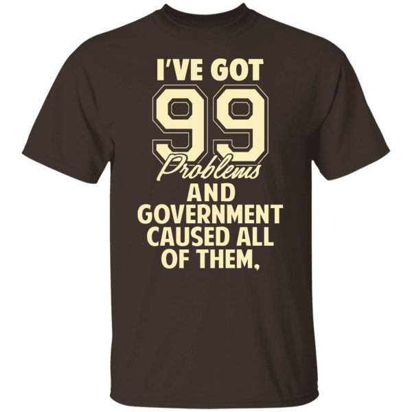 I've Got 99 Problems And Government Caused All Of Them T-Shirts, Hoodies, Sweater Apparel 4