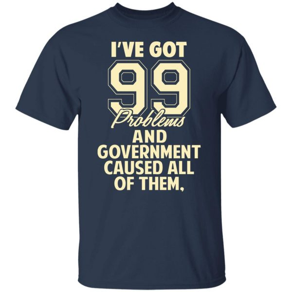 I've Got 99 Problems And Government Caused All Of Them T-Shirts, Hoodies, Sweater Apparel 6