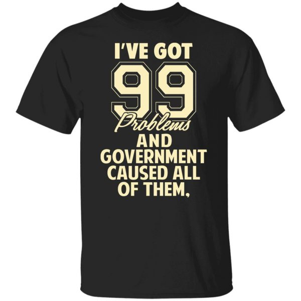 I've Got 99 Problems And Government Caused All Of Them T-Shirts, Hoodies, Sweater Apparel 3