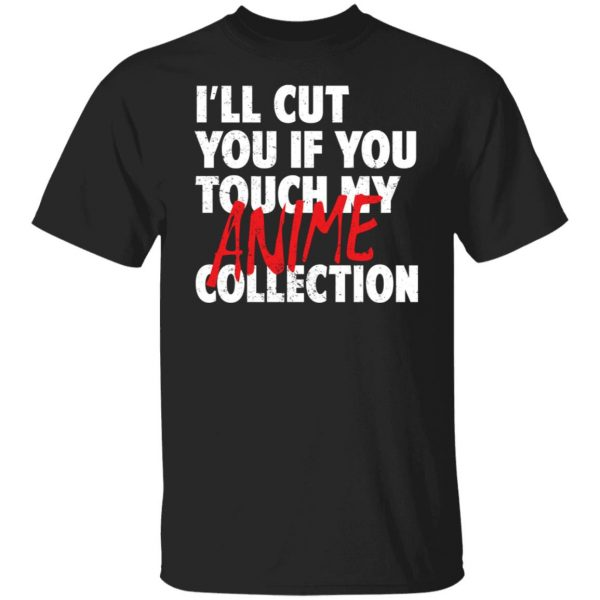 I'll Cut You If You Touch My Anime Collection T-Shirts, Hoodies, Sweater Apparel 3