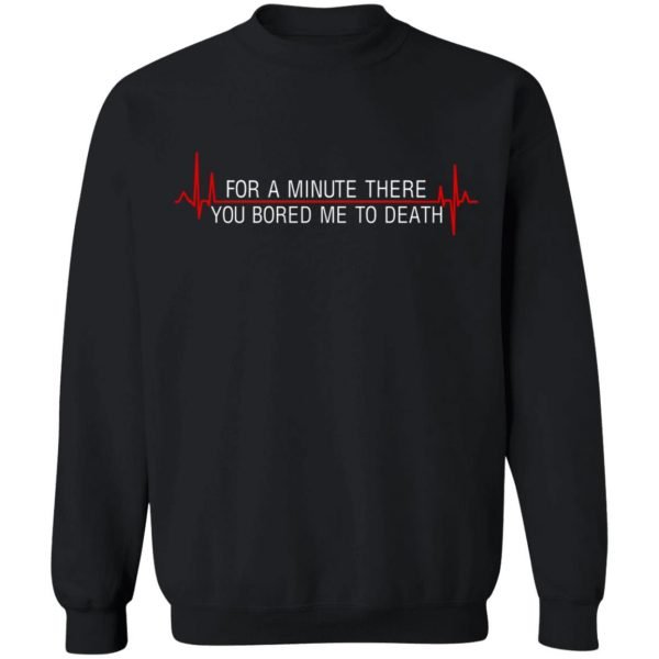 For A Minute There You Bored Me To Death T-Shirts, Hoodies, Sweater Apparel 13