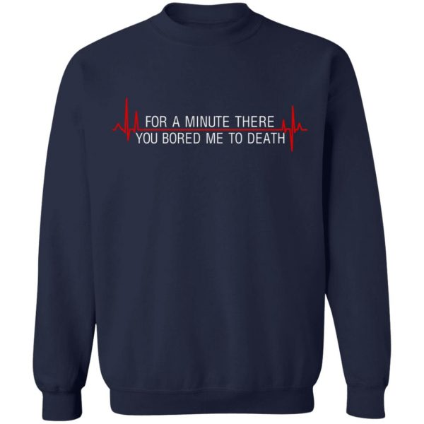 For A Minute There You Bored Me To Death T-Shirts, Hoodies, Sweater Apparel 14