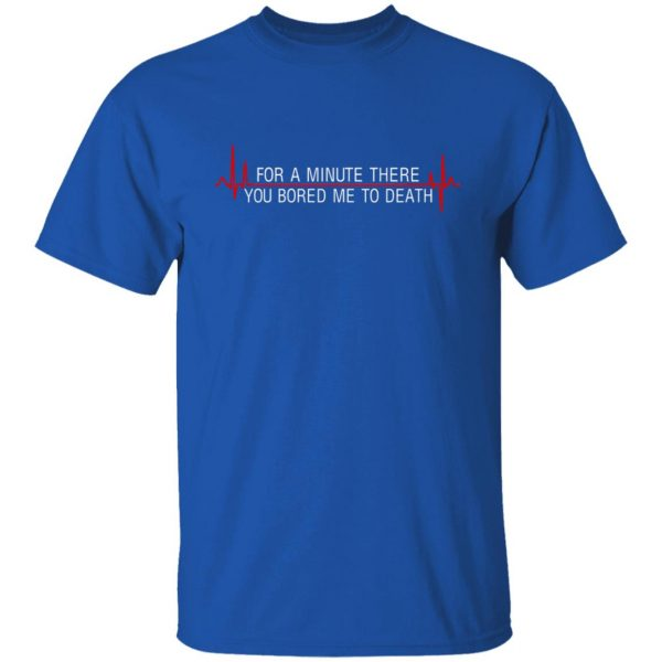For A Minute There You Bored Me To Death T-Shirts, Hoodies, Sweater Apparel 6