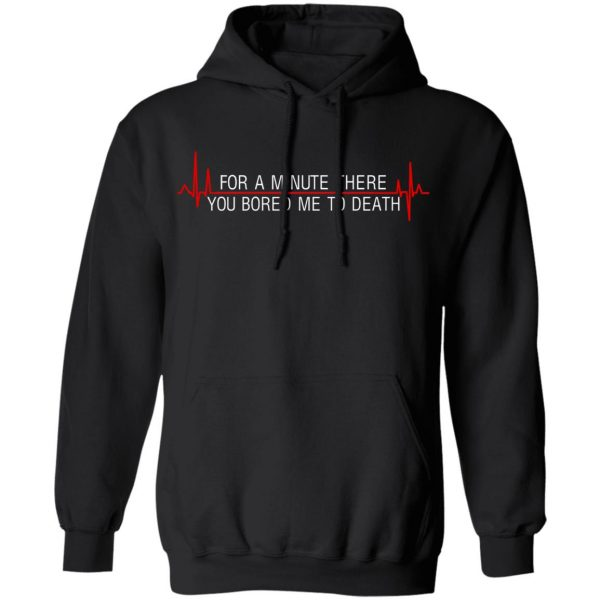 For A Minute There You Bored Me To Death T-Shirts, Hoodies, Sweater Apparel 9