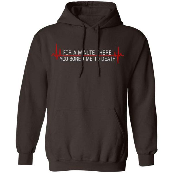 For A Minute There You Bored Me To Death T-Shirts, Hoodies, Sweater Apparel 11