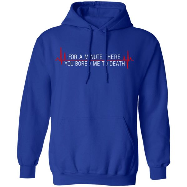 For A Minute There You Bored Me To Death T-Shirts, Hoodies, Sweater Apparel 12