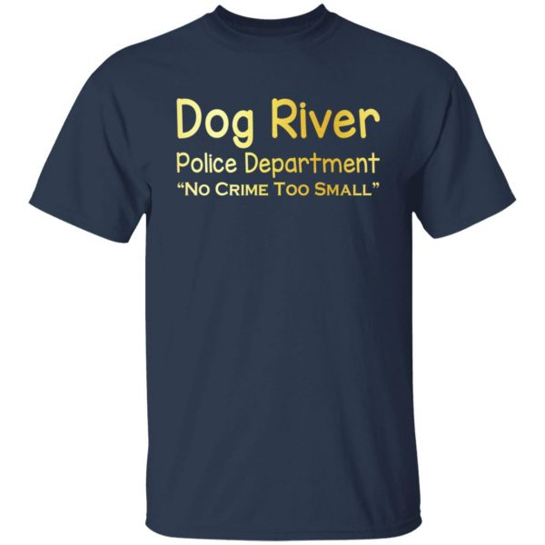 Dog River Police Department No Crime Too Small T-Shirts, Hoodies, Sweater Apparel 5