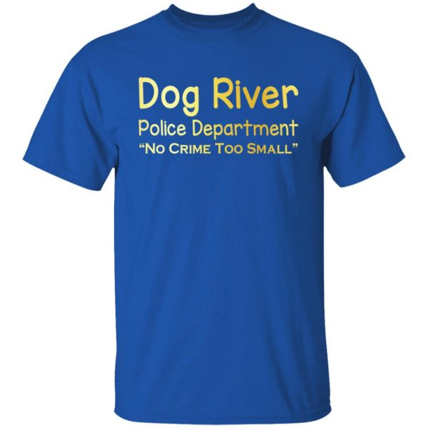 Dog River Police Department No Crime Too Small T-Shirts, Hoodies, Sweater Apparel 6