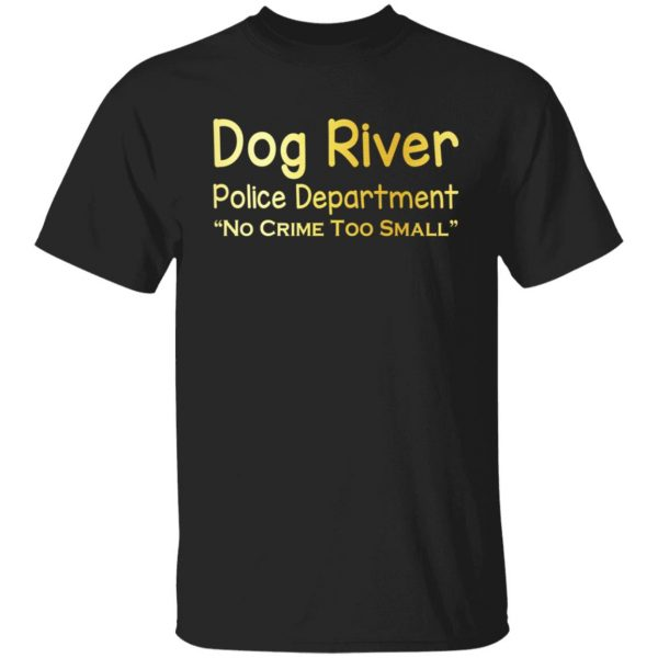Dog River Police Department No Crime Too Small T-Shirts, Hoodies, Sweater Apparel 3