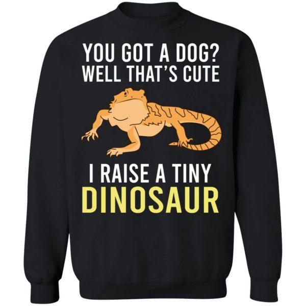 You Got A Dog Well That's Cute I Raise A Tiny Dinosaur T-Shirts, Hoodies, Sweater Apparel 13