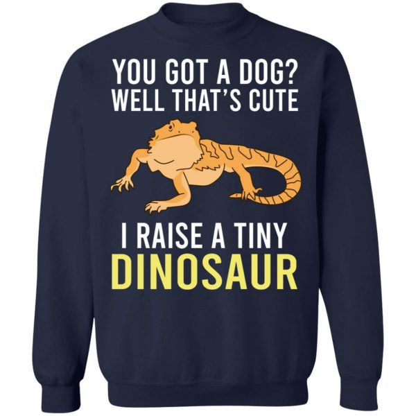 You Got A Dog Well That's Cute I Raise A Tiny Dinosaur T-Shirts, Hoodies, Sweater Apparel 14