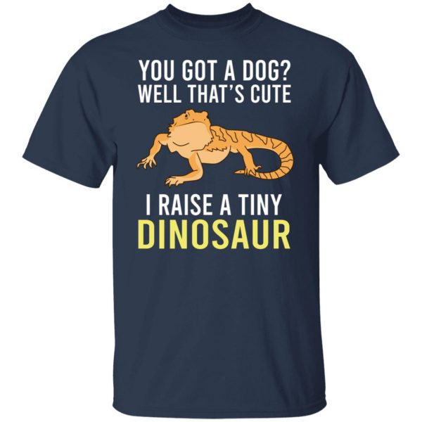 You Got A Dog Well That's Cute I Raise A Tiny Dinosaur T-Shirts, Hoodies, Sweater Apparel 5