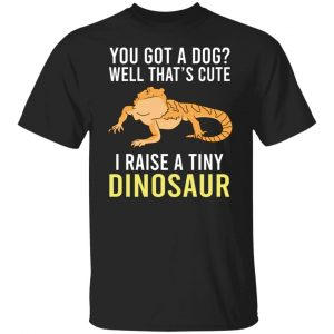 You Got A Dog Well That's Cute I Raise A Tiny Dinosaur T-Shirts, Hoodies, Sweater Apparel