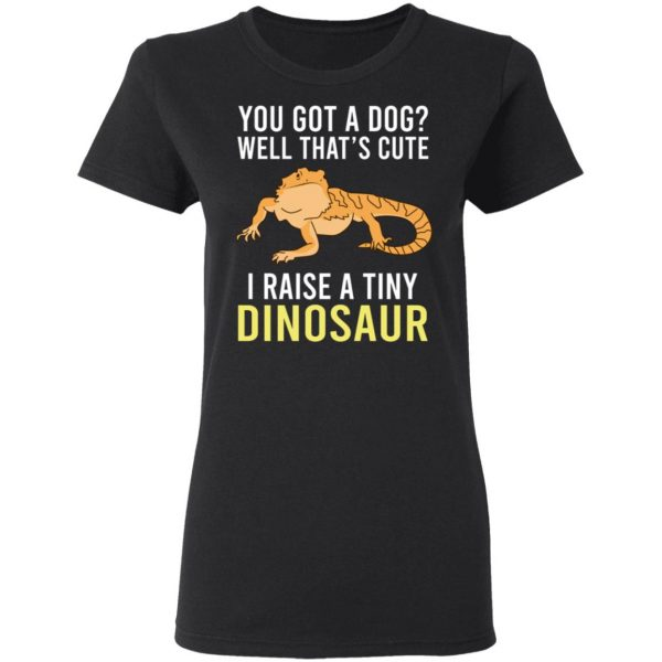 You Got A Dog Well That's Cute I Raise A Tiny Dinosaur T-Shirts, Hoodies, Sweater Apparel 7