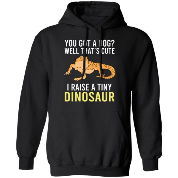 You Got A Dog Well That's Cute I Raise A Tiny Dinosaur T-Shirts, Hoodies, Sweater Apparel 9