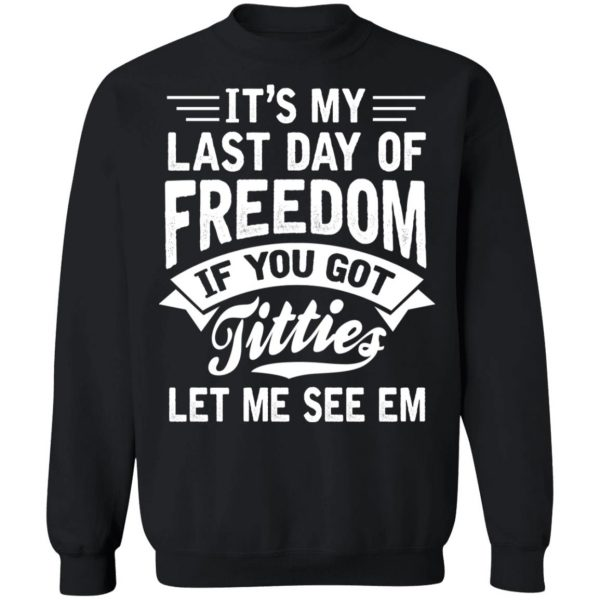 It's My Last Day Of Freedom If You Got Titties Let Me See Em T-Shirts, Hoodies, Sweater Apparel 13