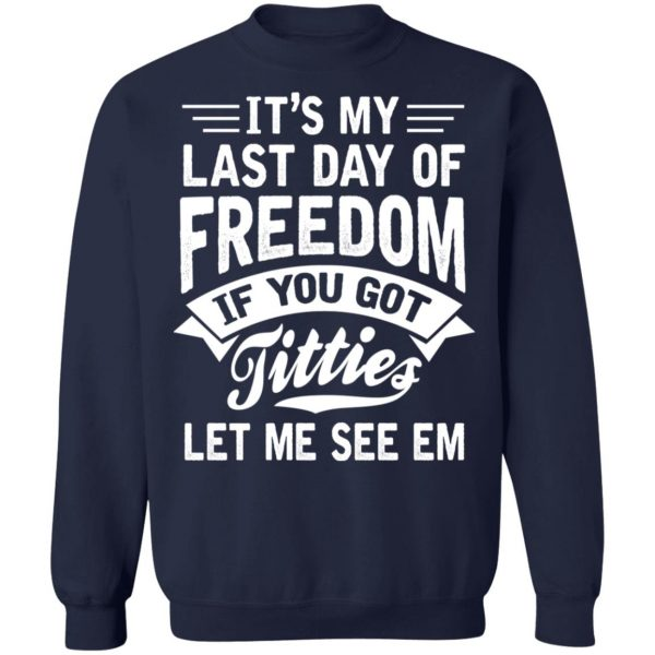 It's My Last Day Of Freedom If You Got Titties Let Me See Em T-Shirts, Hoodies, Sweater Apparel 14