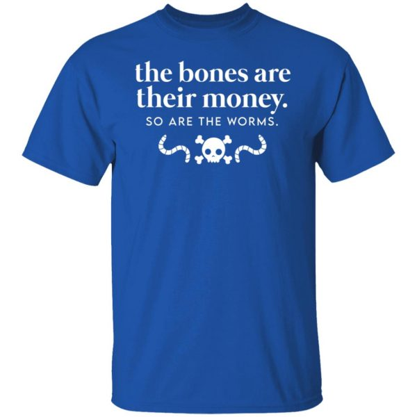 The Bones Are Their Money So Are The Worms T-Shirts, Hoodies, Sweater Apparel 6