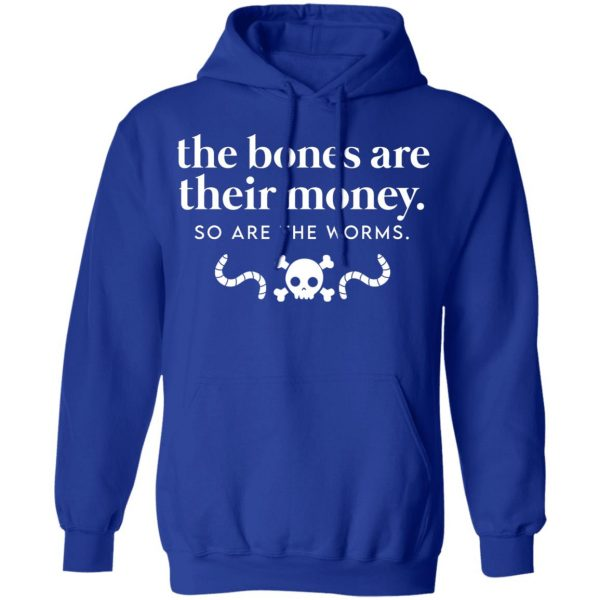 The Bones Are Their Money So Are The Worms T-Shirts, Hoodies, Sweater Apparel 12