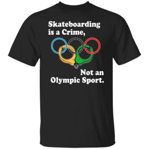 Skateboarding Is A Crime Not An Olympic Sport T-Shirts, Hoodies, Sweater Apparel