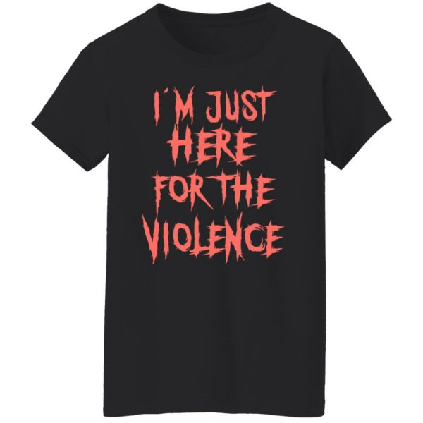 I'm Just Here For The Violence T-Shirts, Hoodies, Sweater Apparel 7