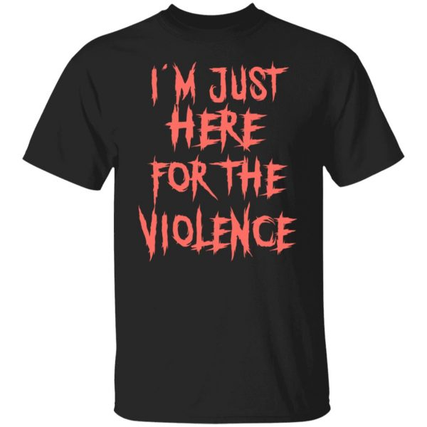 I'm Just Here For The Violence T-Shirts, Hoodies, Sweater Apparel 3