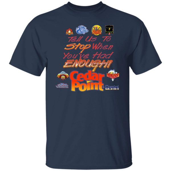 Tell Us To Stop When You've Had Enough Cedar Point T-Shirts, Hoodies, Sweater Apparel 5