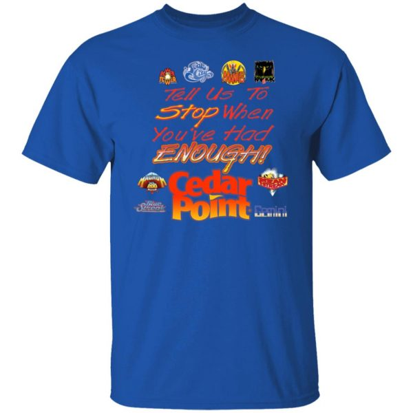 Tell Us To Stop When You've Had Enough Cedar Point T-Shirts, Hoodies, Sweater Apparel 6