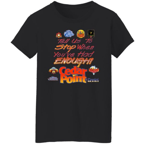 Tell Us To Stop When You've Had Enough Cedar Point T-Shirts, Hoodies, Sweater Apparel 7