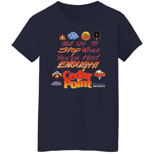 Tell Us To Stop When You've Had Enough Cedar Point T-Shirts, Hoodies, Sweater Apparel 8